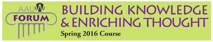 AAUW Forum Spring 2016 Course: Building Knowledge and Enriching Thought